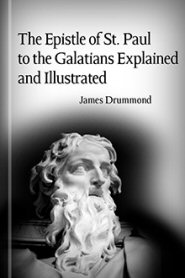 The Epistle of St. Paul to the Galatians Explained and Illustrated
