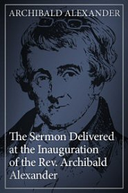 The Sermon Delivered at the Inauguration of the Rev. Archibald Alexander