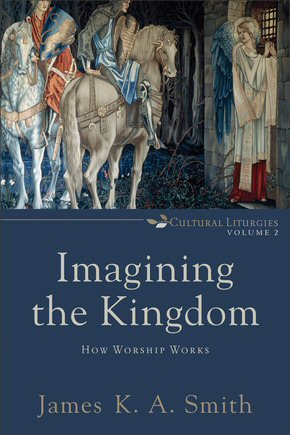 Imagining the Kingdom: How Worship Works
