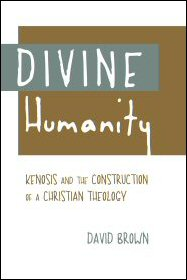 Divine Humanity: Kenosis and the Construction of Christian Theology