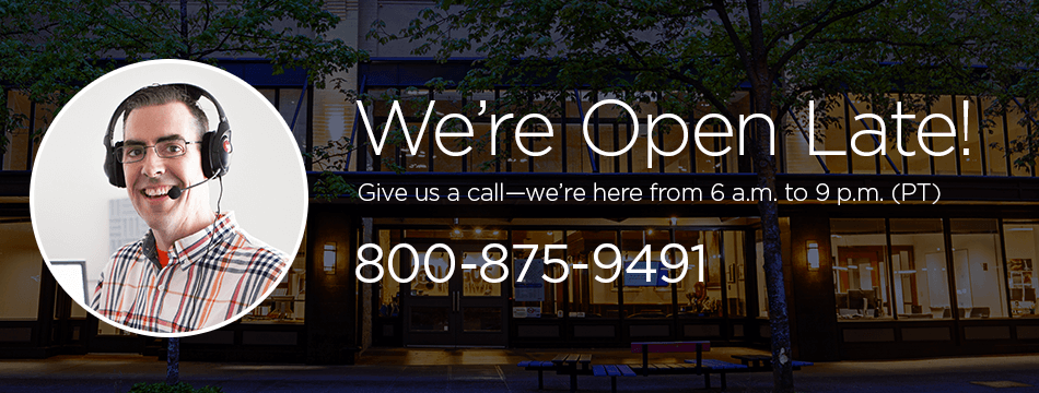 We're open late! Give us a call—we're here from 6 a.m. to 9 p.m. (PST) 888-875-9491