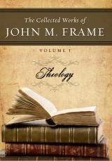 The Collected Works of John M. Frame, Volume 1: Theology