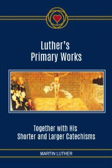 Luther's Primary Works: Together with His Shorter and Larger Catechisms
