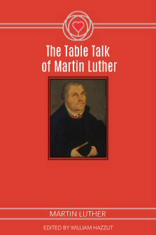 The Table Talk of Martin Luther: New Edition, to Which Is Added, The Life of Martin Luther, with Additions from Michelet and Audin