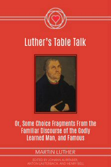 Luther's Table Talk: Or, Some Choice Fragments from the Familiar Discourse of the Godly, Learned Man, and Famous Champion of God's Truth