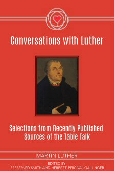 Conversations with Luther: Selections from Recently Published Sources of the Table Talk