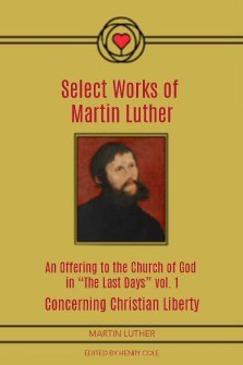 "Select Works of Martin Luther: An Offering to the Church of God in ""The Last Days,"" Volume I"
