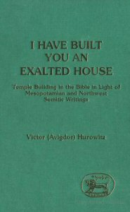 I Have Built You an Exalted House: Temple Building in the Bible in Light of Mesopotamian and North-West Semitic Writings