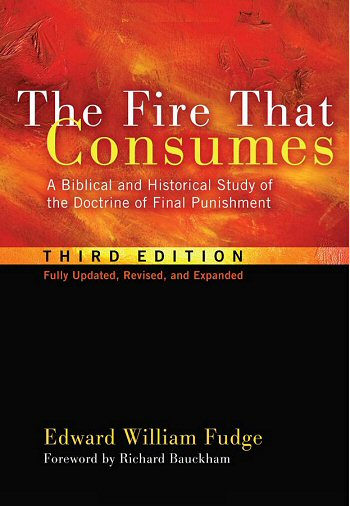The Fire That Consumes: A Biblical and Historical Study of the Doctrine of Final Punishment, 3rd ed.