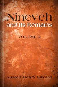 Nineveh and Its Remains: With an Account of a Visit to the Chaldæan Christians of Kurdistan, and the Yezidis, or Devil-Worshippers; and an Enquiry into the Manners and Arts of the Ancient Assyrians, Volume 2