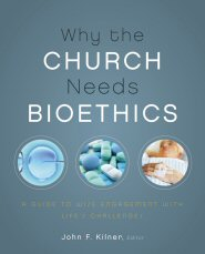 Why the Church Needs Bioethics: A Guide to Wise Engagement with Life's Challenges