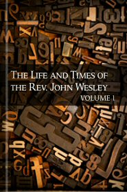 The Life and Times of the Rev. John Wesley, Volume 1