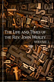 The Life and Times of the Rev. John Wesley, Volume 3