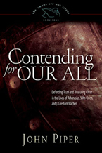 Contending for Our All: Defending Truth and Treasuring Christ in the Lives of Athanasius, John Owen, and J. Gresham Machen
